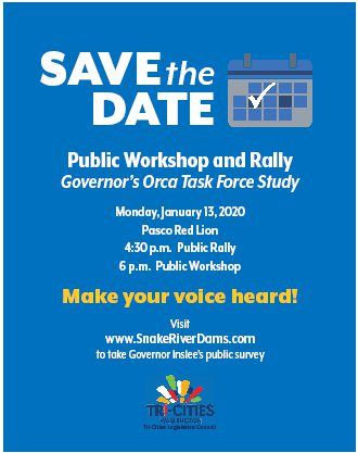 Save the Date. Public Workshop and Rally. Governor's Orca Task Force Study. Monday, January 13, 2020. Pasco Red Lion. 4:30 p.m. Public Rally. 6 p.m. Public Workshop. Make your voice heard! Visit www.SnakeRiverDams.com to take Governor Inslee's public survey.
